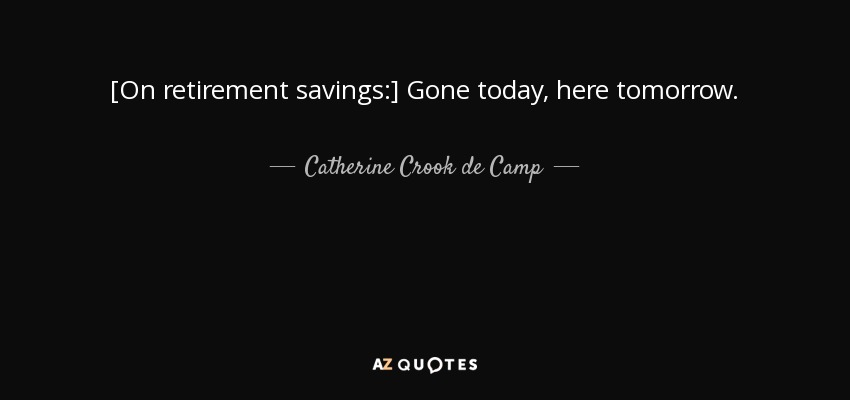 [On retirement savings:] Gone today, here tomorrow. - Catherine Crook de Camp