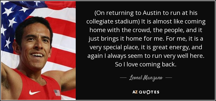 (On returning to Austin to run at his collegiate stadium) It is almost like coming home with the crowd, the people, and it just brings it home for me. For me, it is a very special place, it is great energy, and again I always seem to run very well here. So I love coming back. - Leonel Manzano