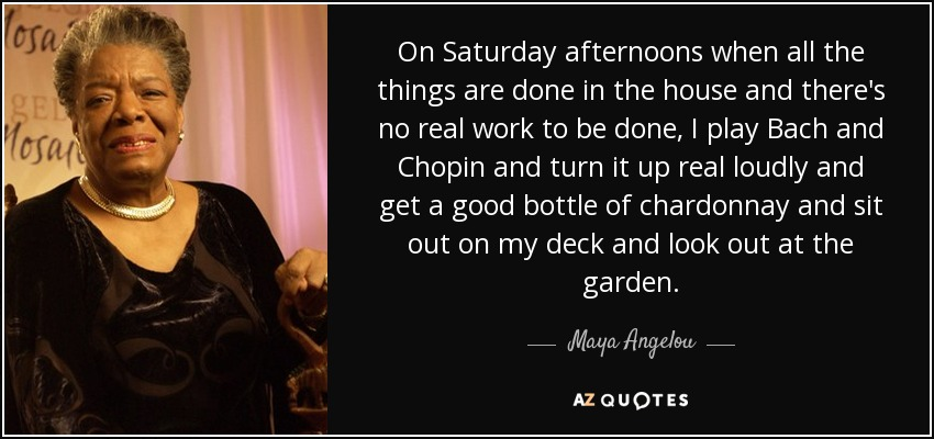 On Saturday afternoons when all the things are done in the house and there's no real work to be done, I play Bach and Chopin and turn it up real loudly and get a good bottle of chardonnay and sit out on my deck and look out at the garden. - Maya Angelou