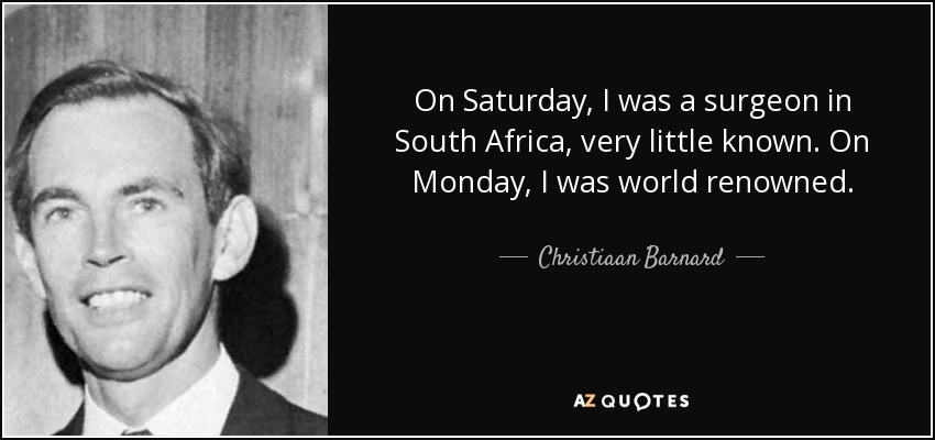 On Saturday, I was a surgeon in South Africa, very little known. On Monday, I was world renowned. - Christiaan Barnard