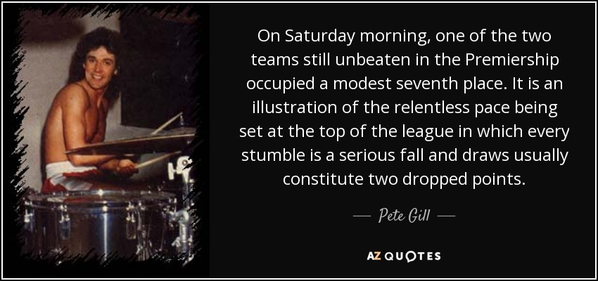 On Saturday morning, one of the two teams still unbeaten in the Premiership occupied a modest seventh place. It is an illustration of the relentless pace being set at the top of the league in which every stumble is a serious fall and draws usually constitute two dropped points. - Pete Gill