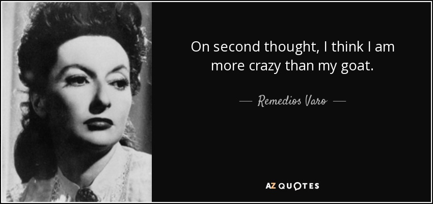 On second thought, I think I am more crazy than my goat. - Remedios Varo