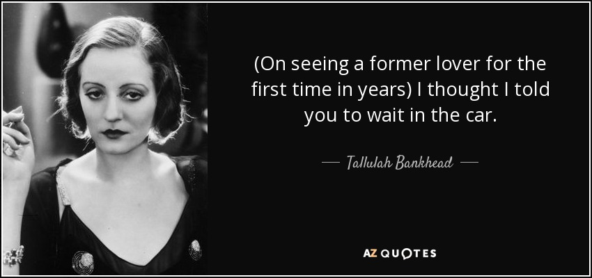 (On seeing a former lover for the first time in years) I thought I told you to wait in the car. - Tallulah Bankhead