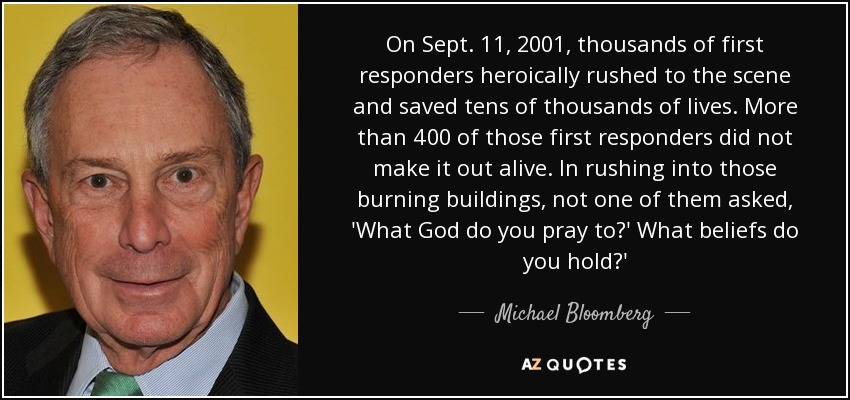 On Sept. 11, 2001, thousands of first responders heroically rushed to the scene and saved tens of thousands of lives. More than 400 of those first responders did not make it out alive. In rushing into those burning buildings, not one of them asked, 'What God do you pray to?' What beliefs do you hold?' - Michael Bloomberg