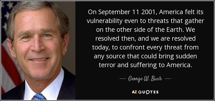 On September 11 2001, America felt its vulnerability even to threats that gather on the other side of the Earth. We resolved then, and we are resolved today, to confront every threat from any source that could bring sudden terror and suffering to America. - George W. Bush