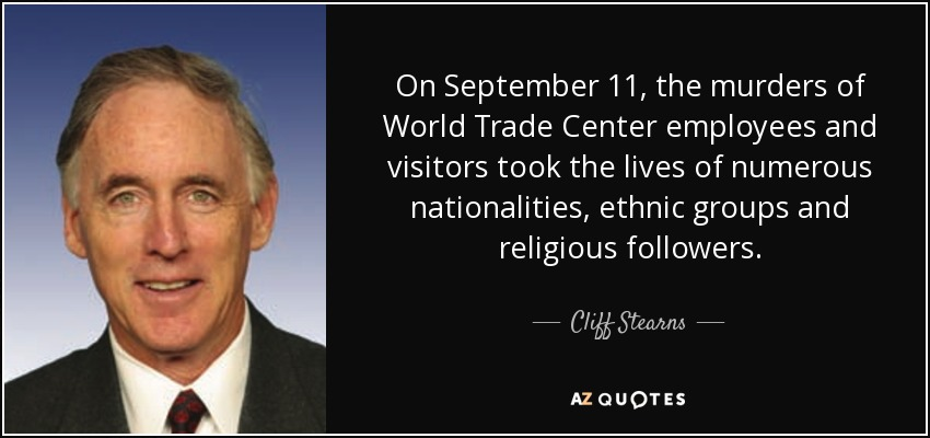 On September 11, the murders of World Trade Center employees and visitors took the lives of numerous nationalities, ethnic groups and religious followers. - Cliff Stearns