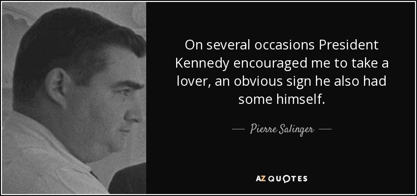 On several occasions President Kennedy encouraged me to take a lover, an obvious sign he also had some himself. - Pierre Salinger