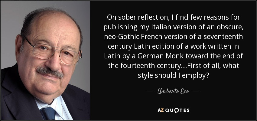 On sober reflection, I find few reasons for publishing my Italian version of an obscure, neo-Gothic French version of a seventeenth century Latin edition of a work written in Latin by a German Monk toward the end of the fourteenth century...First of all, what style should I employ? - Umberto Eco