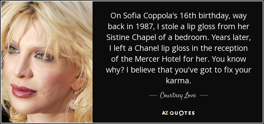 On Sofia Coppola's 16th birthday, way back in 1987, I stole a lip gloss from her Sistine Chapel of a bedroom. Years later, I left a Chanel lip gloss in the reception of the Mercer Hotel for her. You know why? I believe that you've got to fix your karma. - Courtney Love