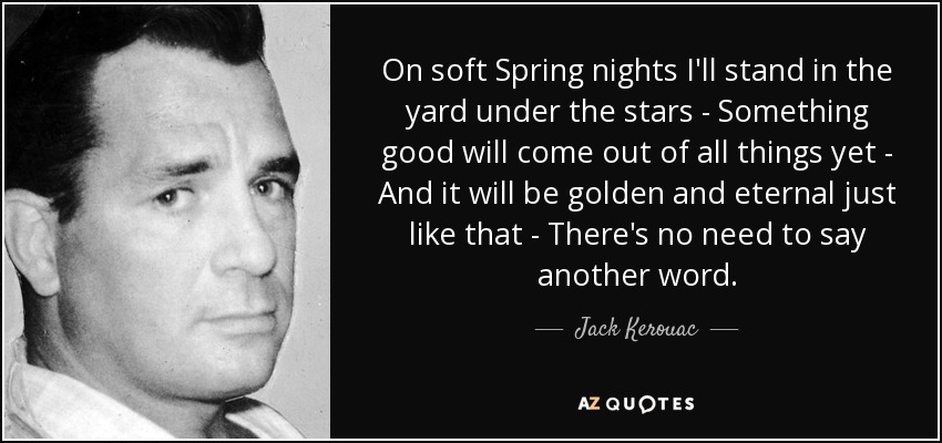 On soft Spring nights I'll stand in the yard under the stars - Something good will come out of all things yet - And it will be golden and eternal just like that - There's no need to say another word. - Jack Kerouac