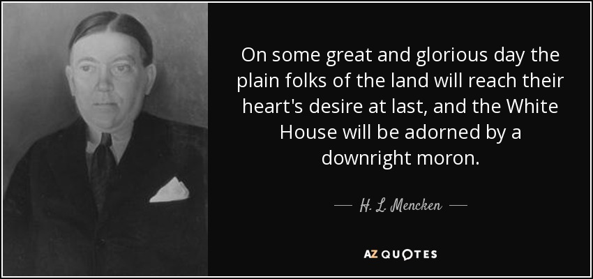 On some great and glorious day the plain folks of the land will reach their heart's desire at last, and the White House will be adorned by a downright moron. - H. L. Mencken