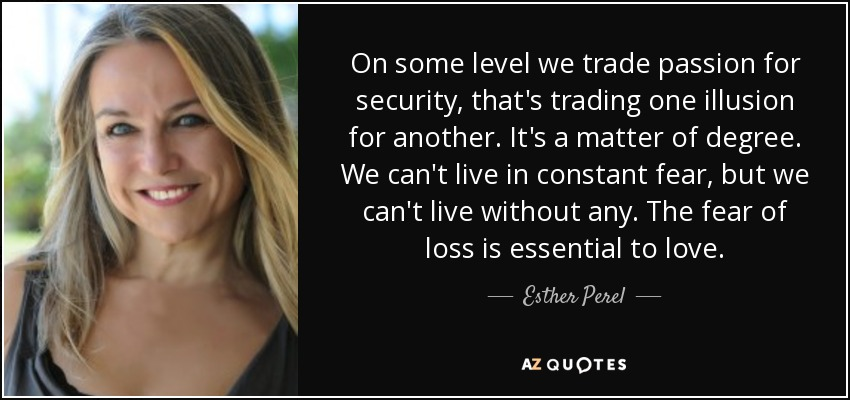 On some level we trade passion for security, that's trading one illusion for another. It's a matter of degree. We can't live in constant fear, but we can't live without any. The fear of loss is essential to love. - Esther Perel