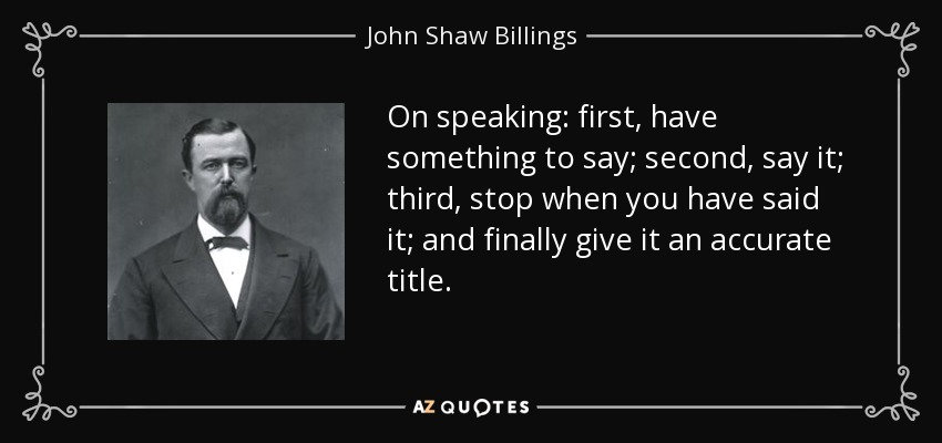 On speaking: first, have something to say; second, say it; third, stop when you have said it; and finally give it an accurate title. - John Shaw Billings