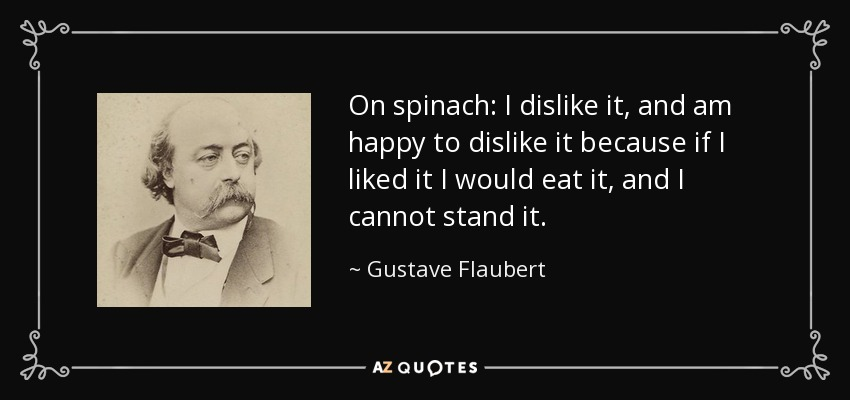 On spinach: I dislike it, and am happy to dislike it because if I liked it I would eat it, and I cannot stand it. - Gustave Flaubert