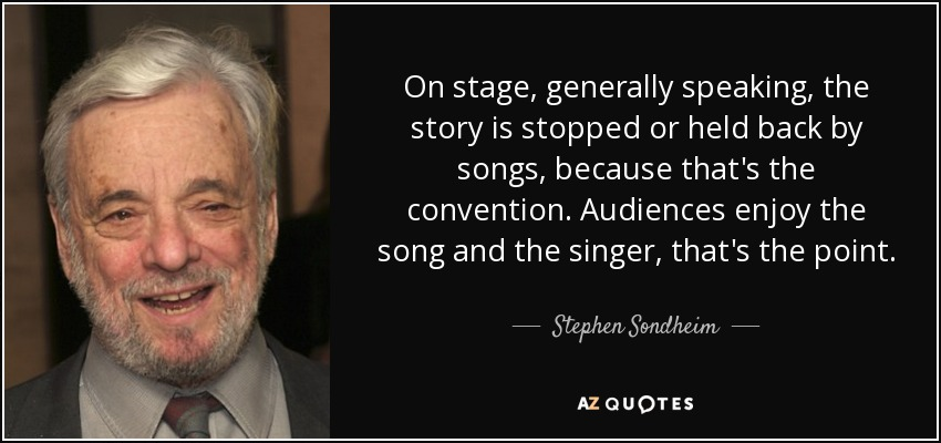 On stage, generally speaking, the story is stopped or held back by songs, because that's the convention. Audiences enjoy the song and the singer, that's the point. - Stephen Sondheim