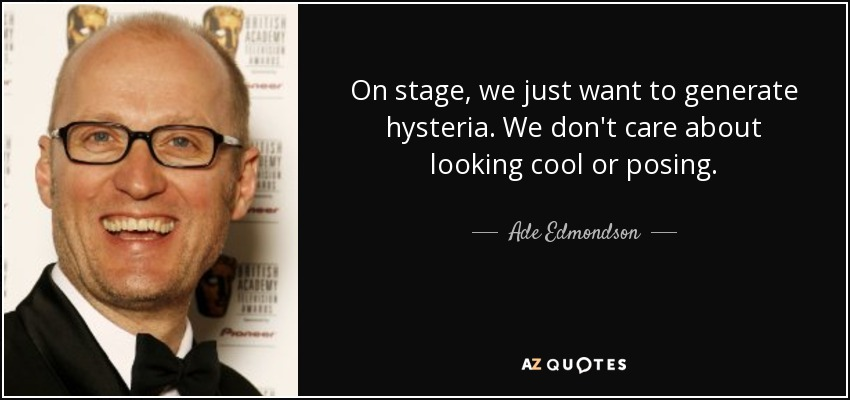 On stage, we just want to generate hysteria. We don't care about looking cool or posing. - Ade Edmondson