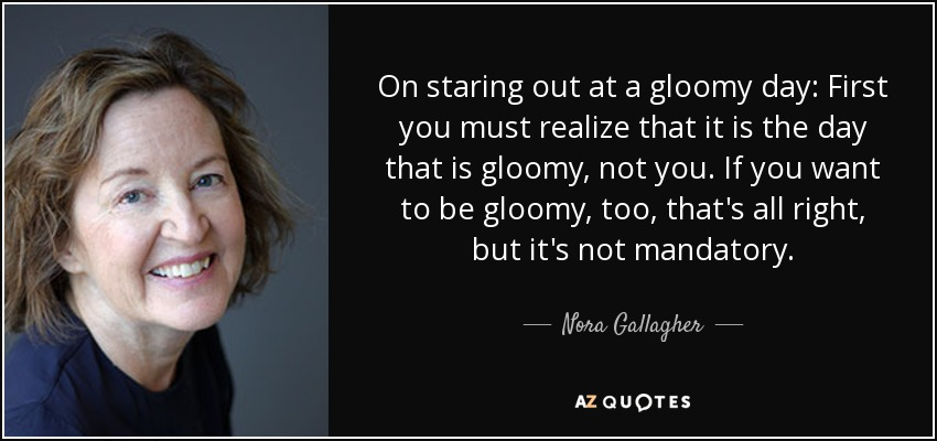 On staring out at a gloomy day: First you must realize that it is the day that is gloomy, not you. If you want to be gloomy, too, that's all right, but it's not mandatory. - Nora Gallagher