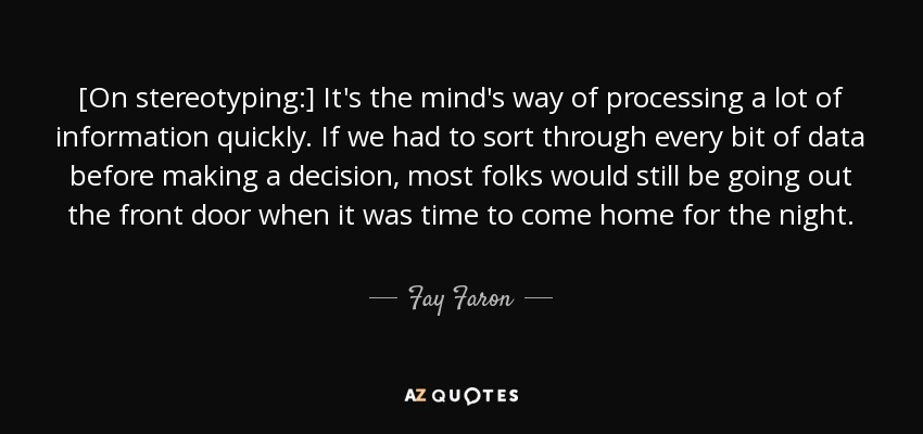 [On stereotyping:] It's the mind's way of processing a lot of information quickly. If we had to sort through every bit of data before making a decision, most folks would still be going out the front door when it was time to come home for the night. - Fay Faron