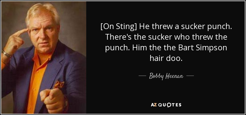 [On Sting] He threw a sucker punch. There's the sucker who threw the punch. Him the the Bart Simpson hair doo. - Bobby Heenan