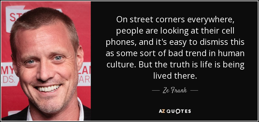On street corners everywhere, people are looking at their cell phones, and it's easy to dismiss this as some sort of bad trend in human culture. But the truth is life is being lived there. - Ze Frank