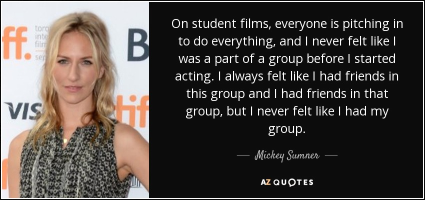 On student films, everyone is pitching in to do everything, and I never felt like I was a part of a group before I started acting. I always felt like I had friends in this group and I had friends in that group, but I never felt like I had my group. - Mickey Sumner