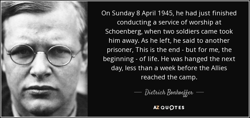 On Sunday 8 April 1945, he had just finished conducting a service of worship at Schoenberg, when two soldiers came took him away. As he left, he said to another prisoner, This is the end - but for me, the beginning - of life. He was hanged the next day, less than a week before the Allies reached the camp. - Dietrich Bonhoeffer