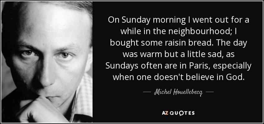 On Sunday morning I went out for a while in the neighbourhood; I bought some raisin bread. The day was warm but a little sad, as Sundays often are in Paris, especially when one doesn't believe in God. - Michel Houellebecq