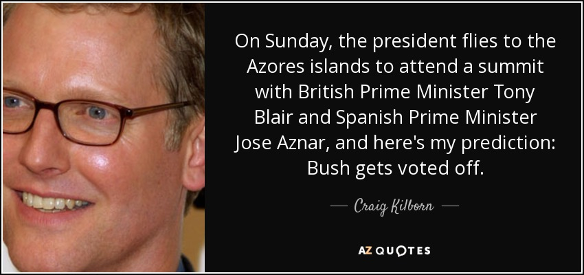 On Sunday, the president flies to the Azores islands to attend a summit with British Prime Minister Tony Blair and Spanish Prime Minister Jose Aznar, and here's my prediction: Bush gets voted off. - Craig Kilborn