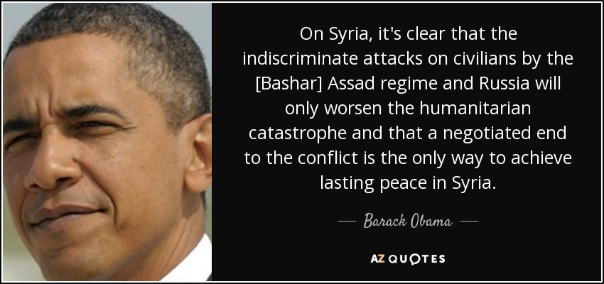 On Syria, it's clear that the indiscriminate attacks on civilians by the [Bashar] Assad regime and Russia will only worsen the humanitarian catastrophe and that a negotiated end to the conflict is the only way to achieve lasting peace in Syria. - Barack Obama