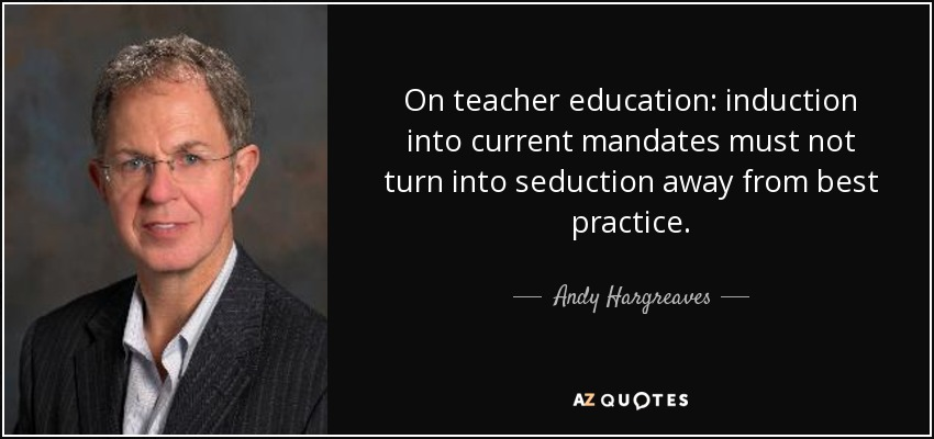 On teacher education: induction into current mandates must not turn into seduction away from best practice. - Andy Hargreaves