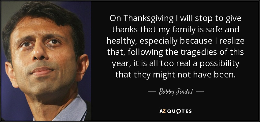 On Thanksgiving I will stop to give thanks that my family is safe and healthy, especially because I realize that, following the tragedies of this year, it is all too real a possibility that they might not have been. - Bobby Jindal