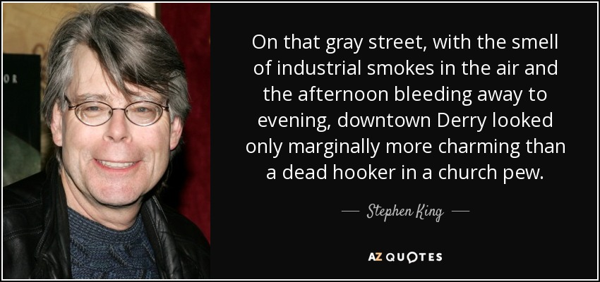 On that gray street, with the smell of industrial smokes in the air and the afternoon bleeding away to evening, downtown Derry looked only marginally more charming than a dead hooker in a church pew. - Stephen King