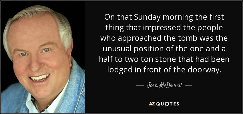 On that Sunday morning the first thing that impressed the people who approached the tomb was the unusual position of the one and a half to two ton stone that had been lodged in front of the doorway. - Josh McDowell
