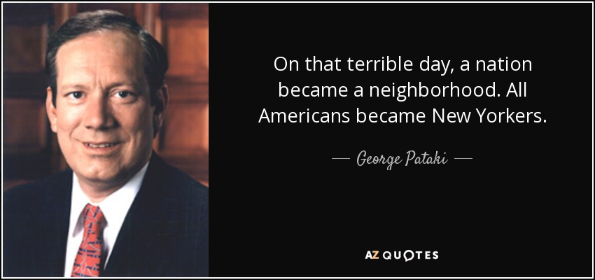 On that terrible day, a nation became a neighborhood. All Americans became New Yorkers. - George Pataki