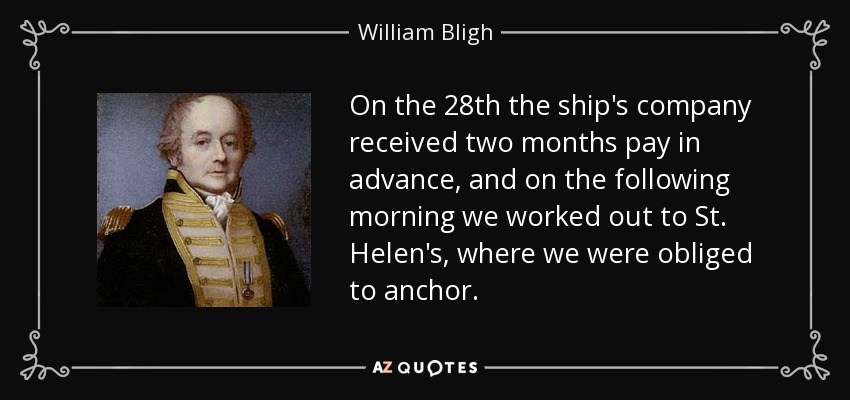 On the 28th the ship's company received two months pay in advance, and on the following morning we worked out to St. Helen's, where we were obliged to anchor. - William Bligh