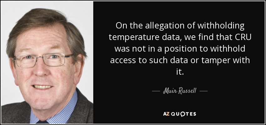 On the allegation of withholding temperature data, we find that CRU was not in a position to withhold access to such data or tamper with it. - Muir Russell