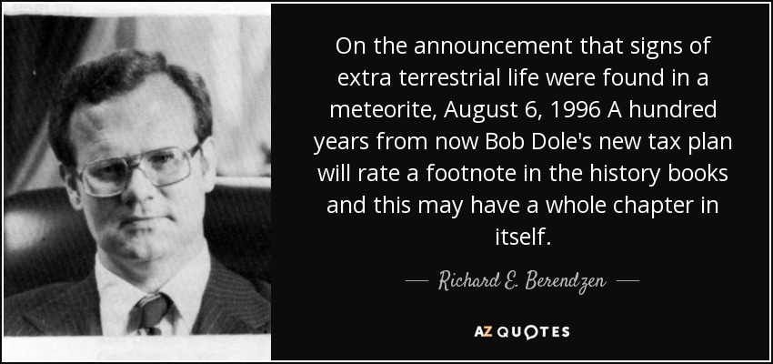 On the announcement that signs of extra terrestrial life were found in a meteorite, August 6, 1996 A hundred years from now Bob Dole's new tax plan will rate a footnote in the history books and this may have a whole chapter in itself. - Richard E. Berendzen