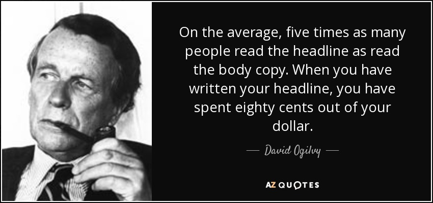 On the average, five times as many people read the headline as read the body copy. When you have written your headline, you have spent eighty cents out of your dollar. - David Ogilvy