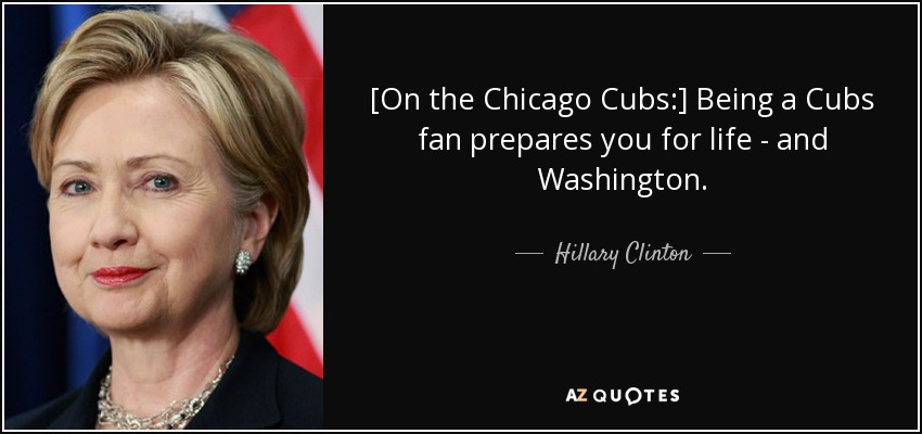 [On the Chicago Cubs:] Being a Cubs fan prepares you for life - and Washington. - Hillary Clinton