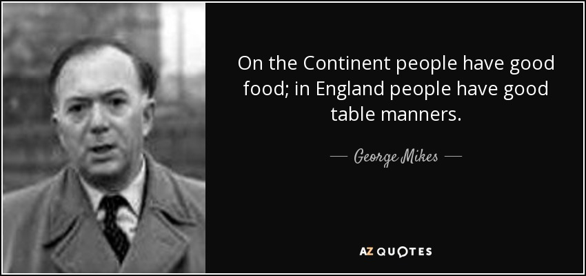 On the Continent people have good food; in England people have good table manners. - George Mikes