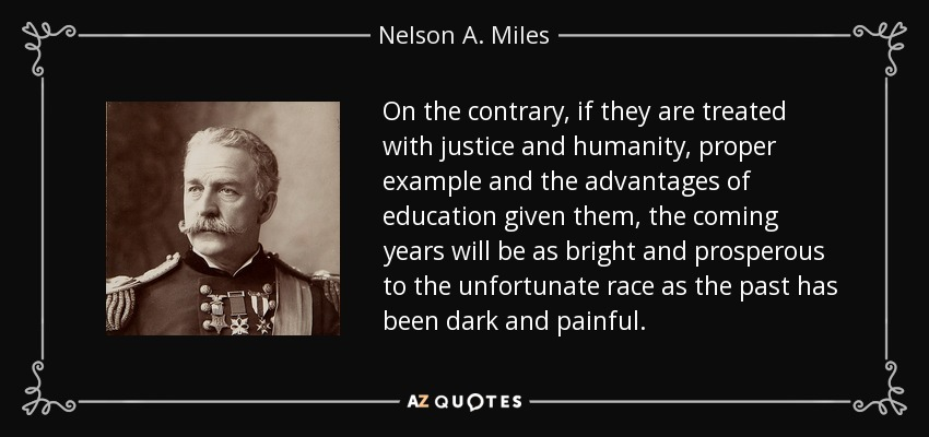 On the contrary, if they are treated with justice and humanity, proper example and the advantages of education given them, the coming years will be as bright and prosperous to the unfortunate race as the past has been dark and painful. - Nelson A. Miles