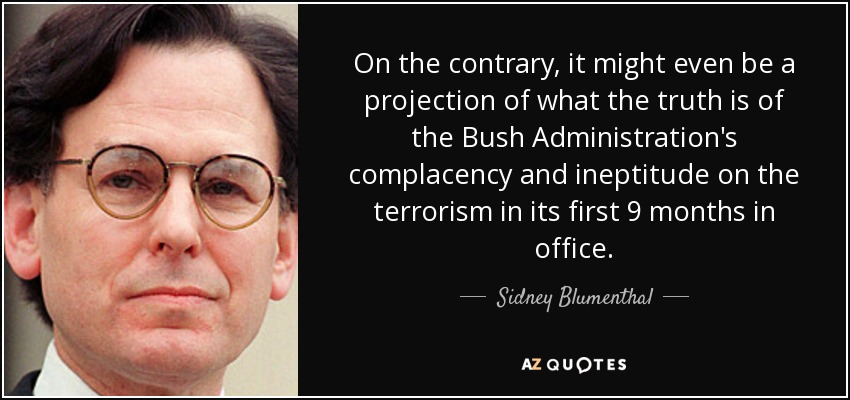 On the contrary, it might even be a projection of what the truth is of the Bush Administration's complacency and ineptitude on the terrorism in its first 9 months in office. - Sidney Blumenthal
