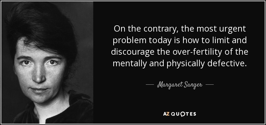 On the contrary, the most urgent problem today is how to limit and discourage the over-fertility of the mentally and physically defective. - Margaret Sanger
