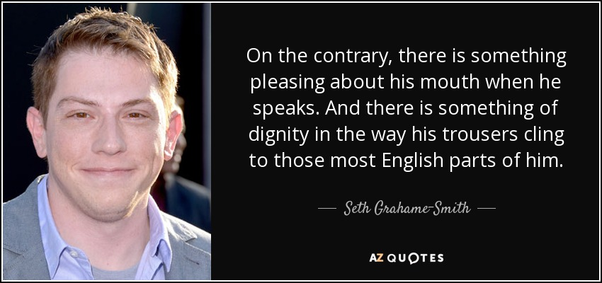 On the contrary, there is something pleasing about his mouth when he speaks. And there is something of dignity in the way his trousers cling to those most English parts of him. - Seth Grahame-Smith