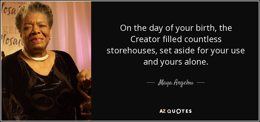 On the day of your birth, the Creator filled countless storehouses, set aside for your use and yours alone. - Maya Angelou