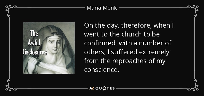 On the day, therefore, when I went to the church to be confirmed, with a number of others, I suffered extremely from the reproaches of my conscience. - Maria Monk