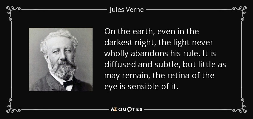 On the earth, even in the darkest night, the light never wholly abandons his rule. It is diffused and subtle, but little as may remain, the retina of the eye is sensible of it. - Jules Verne