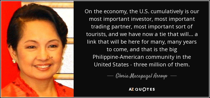 On the economy, the U.S. cumulatively is our most important investor, most important trading partner, most important sort of tourists, and we have now a tie that will... a link that will be here for many, many years to come, and that is the big Philippine-American community in the United States - three million of them. - Gloria Macapagal Arroyo