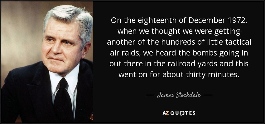 On the eighteenth of December 1972, when we thought we were getting another of the hundreds of little tactical air raids, we heard the bombs going in out there in the railroad yards and this went on for about thirty minutes. - James Stockdale