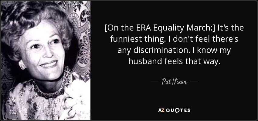[On the ERA Equality March:] It's the funniest thing. I don't feel there's any discrimination. I know my husband feels that way. - Pat Nixon